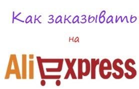 Как заказывать на Алиэкспресс ?